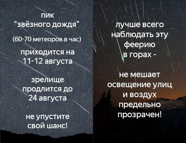 """Пик """"звёздного дождя"""" (60-70 метеоров в час) приходится на 11-12 августа. Зрелище продлится до 24 августа. Не упустите свой шанс!  Лушче всего наблюдать эту феерию в горах - не мешает освещение улиц и воздух предельно прозрачен!"""